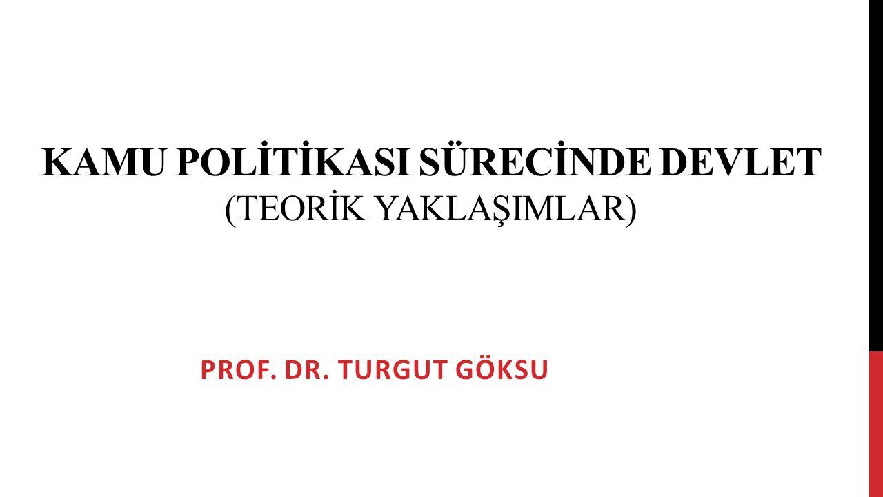KAMU POLİTİKASI SÜRECİNDE DEVLET (TEORİK YAKLAŞIMLAR) PROF. DR. TURGUT GÖKSU
