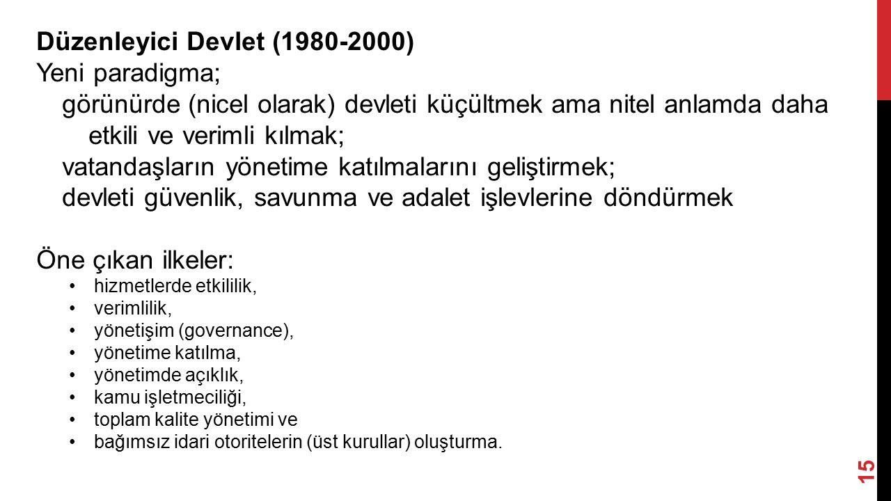 15 Düzenleyici Devlet (1980-2000) Yeni paradigma; görünürde (nicel olarak) devleti küçültmek ama nitel anlamda daha etkili ve verimli kılmak; vatandaşların yönetime katılmalarını geliştirmek; devleti güvenlik, savunma ve adalet işlevlerine döndürmek Öne çıkan ilkeler: hizmetlerde etkililik, verimlilik, yönetişim (governance), yönetime katılma, yönetimde açıklık, kamu işletmeciliği, toplam kalite yönetimi ve bağımsız idari otoritelerin (üst kurullar) oluşturma.