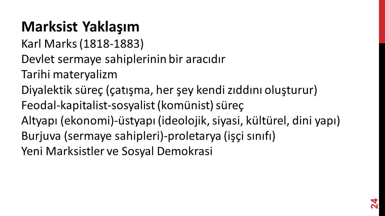 24 Marksist Yaklaşım Karl Marks (1818-1883) Devlet sermaye sahiplerinin bir aracıdır Tarihi materyalizm Diyalektik süreç (çatışma, her şey kendi zıddını oluşturur) Feodal-kapitalist-sosyalist (komünist) süreç Altyapı (ekonomi)-üstyapı (ideolojik, siyasi, kültürel, dini yapı) Burjuva (sermaye sahipleri)-proletarya (işçi sınıfı) Yeni Marksistler ve Sosyal Demokrasi