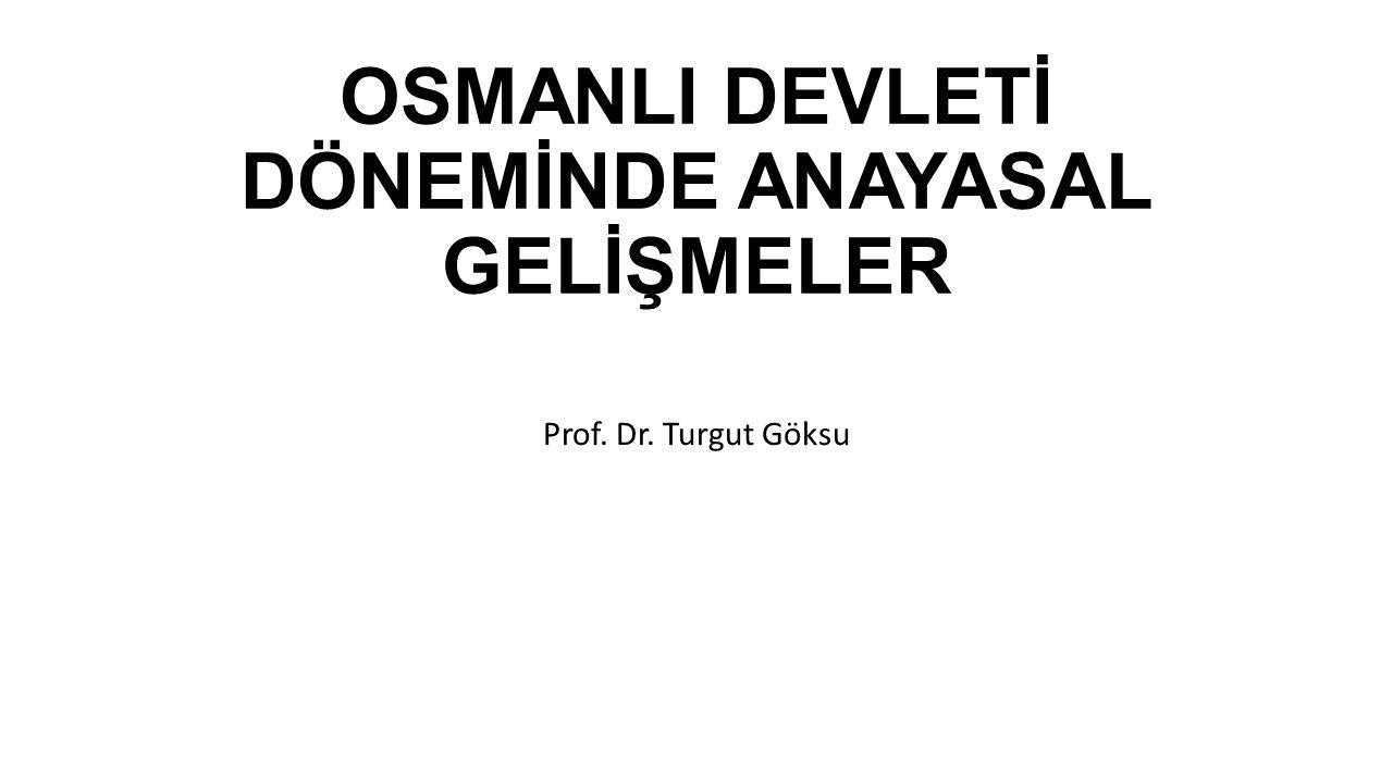 OSMANLI DEVLETİ DÖNEMİNDE ANAYASAL GELİŞMELER Prof. Dr. Turgut Göksu