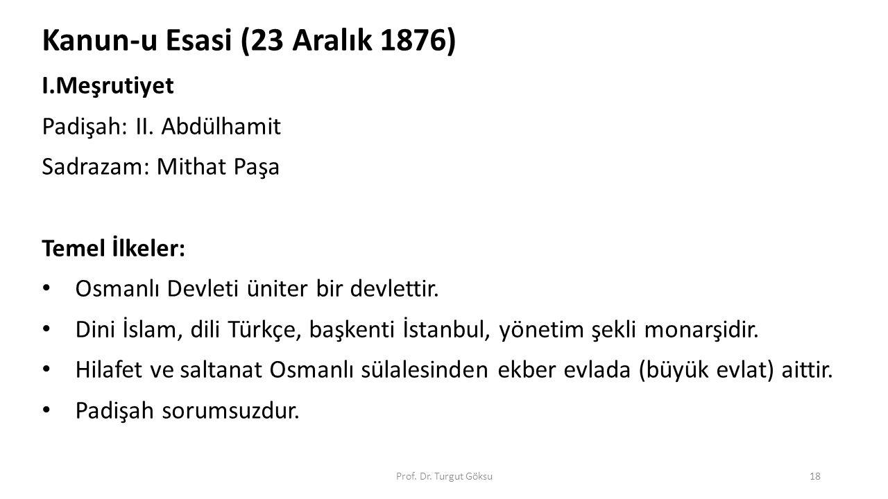 Prof. Dr. Turgut Göksu18 Kanun-u Esasi (23 Aralık 1876) I.Meşrutiyet Padişah: II. Abdülhamit Sadrazam: Mithat Paşa Temel İlkeler: Osmanlı Devleti ünit