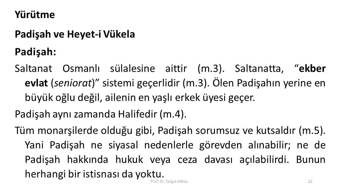 "Prof. Dr. Turgut Göksu22 Yürütme Padişah ve Heyet-i Vükela Padişah: Saltanat Osmanlı sülalesine aittir (m.3). Saltanatta, ""ekber evlat (seniorat)"" sis"