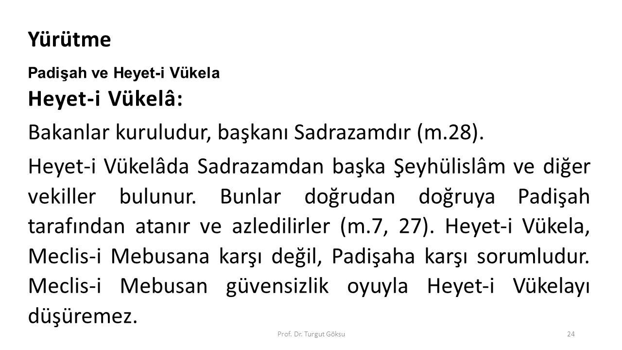 Prof. Dr. Turgut Göksu24 Yürütme Padişah ve Heyet-i Vükela Heyet-i Vükelâ: Bakanlar kuruludur, başkanı Sadrazamdır (m.28). Heyet-i Vükelâda Sadrazamda