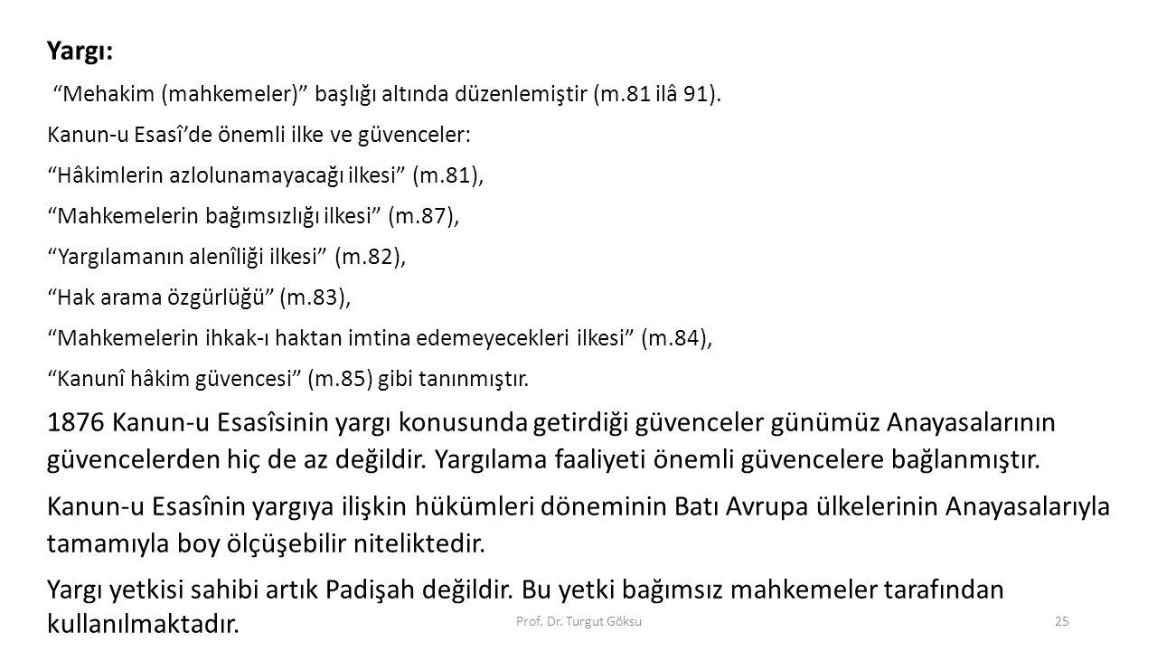 """Prof. Dr. Turgut Göksu25 Yargı: """"Mehakim (mahkemeler)"""" başlığı altında düzenlemiştir (m.81 ilâ 91). Kanun-u Esasî'de önemli ilke ve güvenceler: """"Hâkim"""