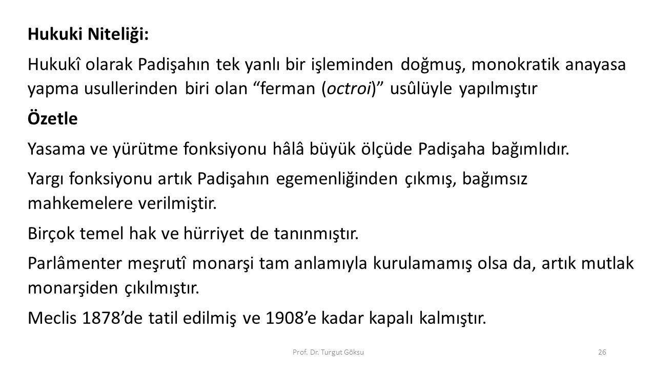 """Prof. Dr. Turgut Göksu26 Hukuki Niteliği: Hukukî olarak Padişahın tek yanlı bir işleminden doğmuş, monokratik anayasa yapma usullerinden biri olan """"fe"""