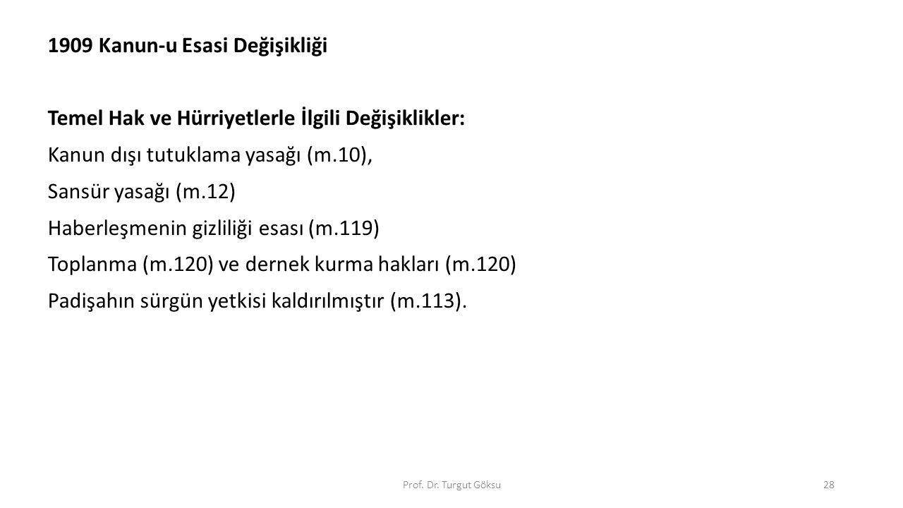 Prof. Dr. Turgut Göksu28 1909 Kanun-u Esasi Değişikliği Temel Hak ve Hürriyetlerle İlgili Değişiklikler: Kanun dışı tutuklama yasağı (m.10), Sansür ya