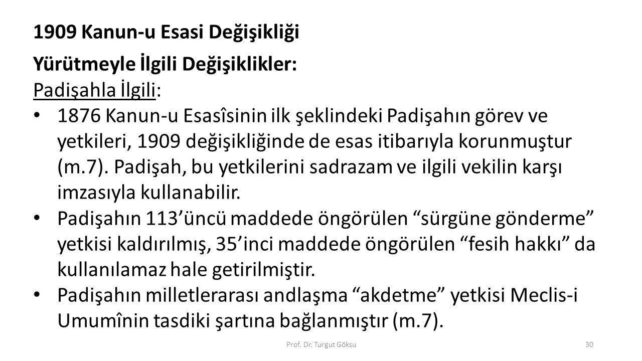 Prof. Dr. Turgut Göksu30 1909 Kanun-u Esasi Değişikliği Yürütmeyle İlgili Değişiklikler: Padişahla İlgili: 1876 Kanun-u Esasîsinin ilk şeklindeki Padi