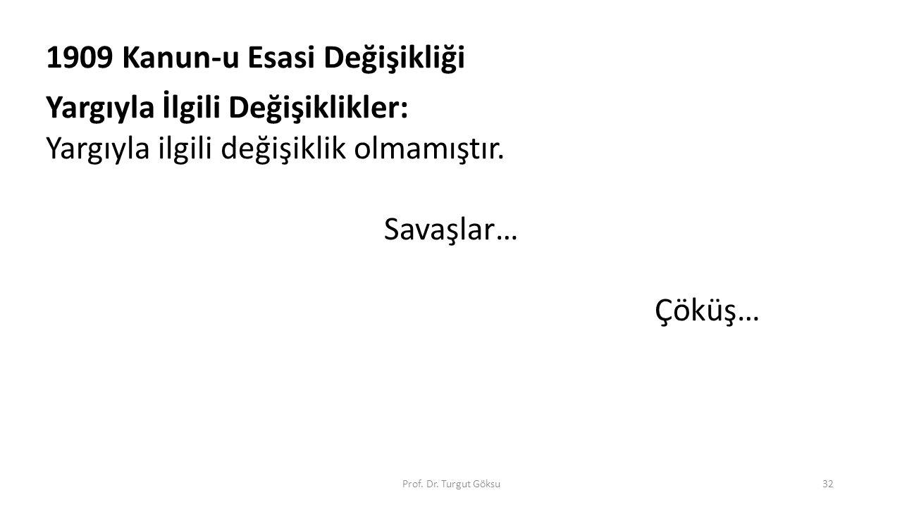 Prof. Dr. Turgut Göksu32 1909 Kanun-u Esasi Değişikliği Yargıyla İlgili Değişiklikler: Yargıyla ilgili değişiklik olmamıştır. Savaşlar… Çöküş…
