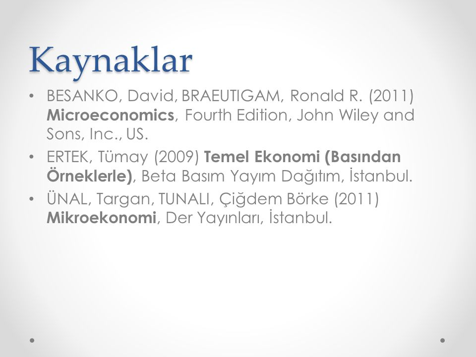 Kaynaklar BESANKO, David, BRAEUTIGAM, Ronald R. (2011) Microeconomics, Fourth Edition, John Wiley and Sons, Inc., US. ERTEK, Tümay (2009) Temel Ekonom