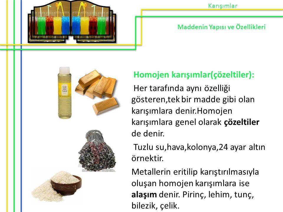 Homojen karışımlar(çözeltiler): Her tarafında aynı özelliği gösteren,tek bir madde gibi olan karışımlara denir.Homojen karışımlara genel olarak çözelt