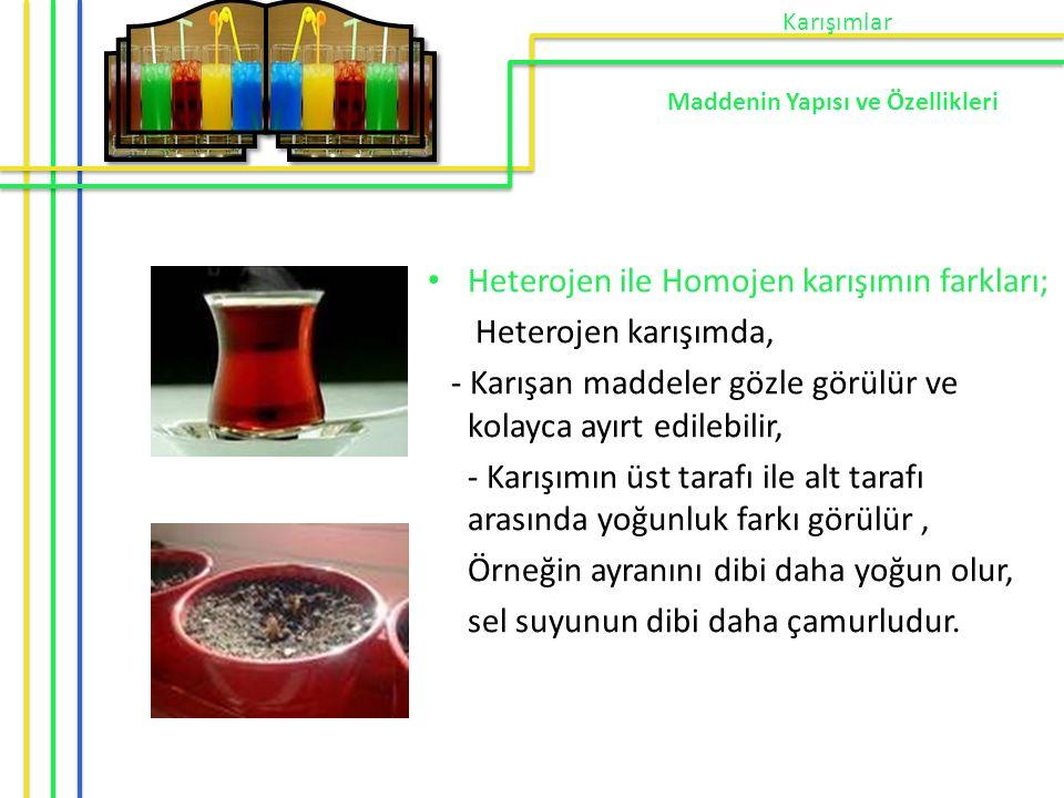 Heterojen ile Homojen karışımın farkları; Heterojen karışımda, - Karışan maddeler gözle görülür ve kolayca ayırt edilebilir, - Karışımın üst tarafı il
