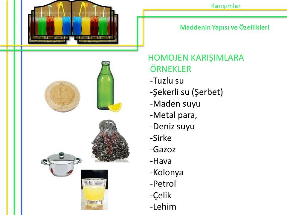 HOMOJEN KARIŞIMLARA ÖRNEKLER -Tuzlu su -Şekerli su (Şerbet) -Maden suyu -Metal para, -Deniz suyu -Sirke -Gazoz -Hava -Kolonya -Petrol -Çelik -Lehim Ka