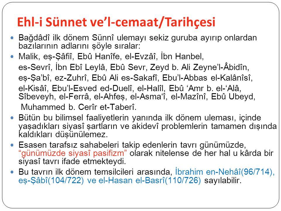 Ehl-i Sünnet ve'l-cemaat/Tarihçesi Bağdâdî ilk dönem Sünnî ulemayı sekiz guruba ayırıp onlardan bazılarının adlarını şöyle sıralar: Malik, eş-Şâfiî, Ebû Hanîfe, el-Evzâî, İbn Hanbel, es-Sevrî, İbn Ebî Leylâ, Ebû Sevr, Zeyd b.