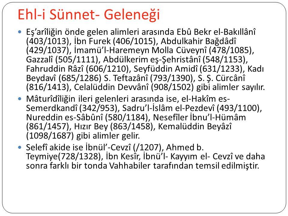 Ehl-i Sünnet- Geleneği Eş'arîliğin önde gelen alimleri arasında Ebû Bekr el-Bakıllânî (403/1013), İbn Furek (406/1015), Abdulkahir Bağdâdî (429/1037), İmamü'l-Haremeyn Molla Cüveynî (478/1085), Gazzalî (505/1111), Abdülkerim eş-Şehristânî (548/1153), Fahruddin Râzî (606/1210), Seyfüddin Amidî (631/1233), Kadı Beydavî (685/1286) S.