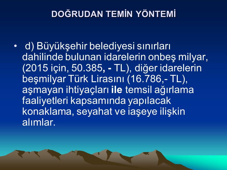DOĞRUDAN TEMİN YÖNTEMİ d) Büyükşehir belediyesi sınırları dahilinde bulunan idarelerin onbeş milyar, (2015 için, 50.385, - TL), diğer idarelerin beşmilyar Türk Lirasını (16.786,- TL), aşmayan ihtiyaçları ile temsil ağırlama faaliyetleri kapsamında yapılacak konaklama, seyahat ve iaşeye ilişkin alımlar.