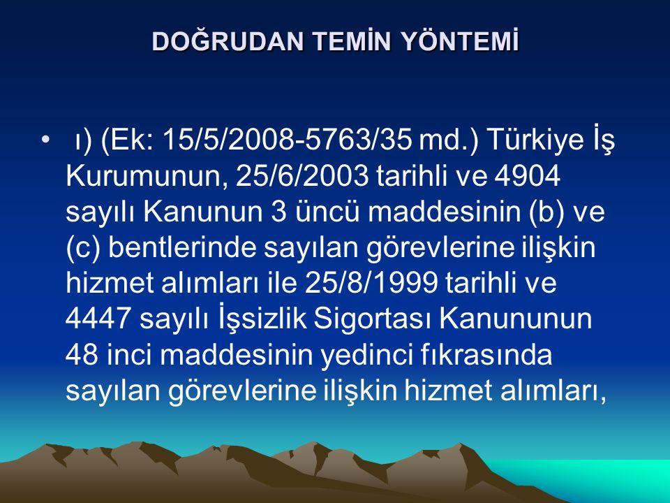 DOĞRUDAN TEMİN YÖNTEMİ ı) (Ek: 15/5/2008-5763/35 md.) Türkiye İş Kurumunun, 25/6/2003 tarihli ve 4904 sayılı Kanunun 3 üncü maddesinin (b) ve (c) bentlerinde sayılan görevlerine ilişkin hizmet alımları ile 25/8/1999 tarihli ve 4447 sayılı İşsizlik Sigortası Kanununun 48 inci maddesinin yedinci fıkrasında sayılan görevlerine ilişkin hizmet alımları,