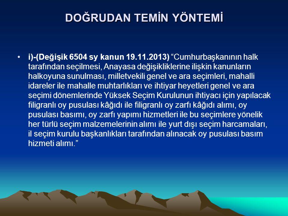 DOĞRUDAN TEMİN YÖNTEMİ i)-(Değişik 6504 sy kanun 19.11.2013) Cumhurbaşkanının halk tarafından seçilmesi, Anayasa değişikliklerine ilişkin kanunların halkoyuna sunulması, milletvekili genel ve ara seçimleri, mahalli idareler ile mahalle muhtarlıkları ve ihtiyar heyetleri genel ve ara seçimi dönemlerinde Yüksek Seçim Kurulunun ihtiyacı için yapılacak filigranlı oy pusulası kâğıdı ile filigranlı oy zarfı kâğıdı alımı, oy pusulası basımı, oy zarfı yapımı hizmetleri ile bu seçimlere yönelik her türlü seçim malzemelerinin alımı ile yurt dışı seçim harcamaları, il seçim kurulu başkanlıkları tarafından alınacak oy pusulası basım hizmeti alımı.