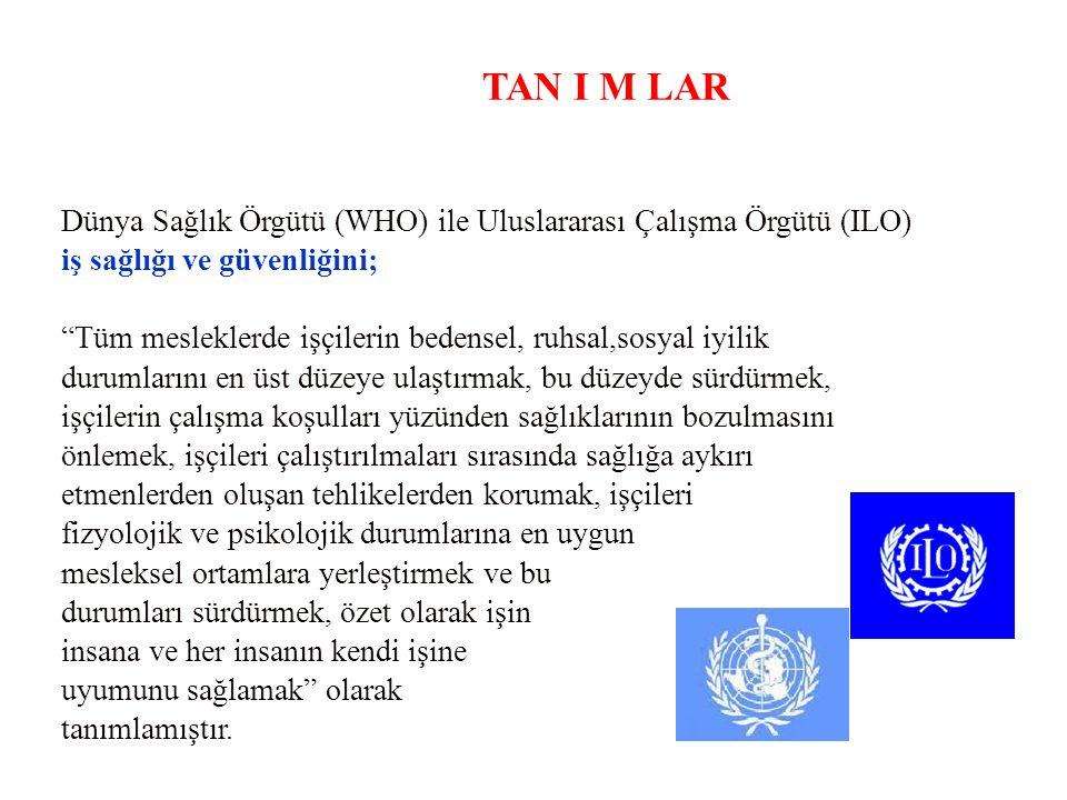 """TAN I M LAR Dünya Sağlık Örgütü (WHO) ile Uluslararası Çalışma Örgütü (ILO) iş sağlığı ve güvenliğini; """"Tüm mesleklerde işçilerin bedensel, ruhsal,sos"""