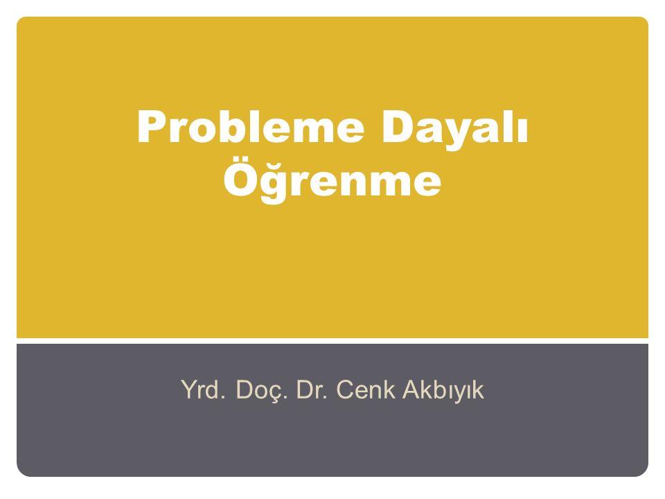 Probleme Dayalı Öğrenme Yrd. Doç. Dr. Cenk Akbıyık