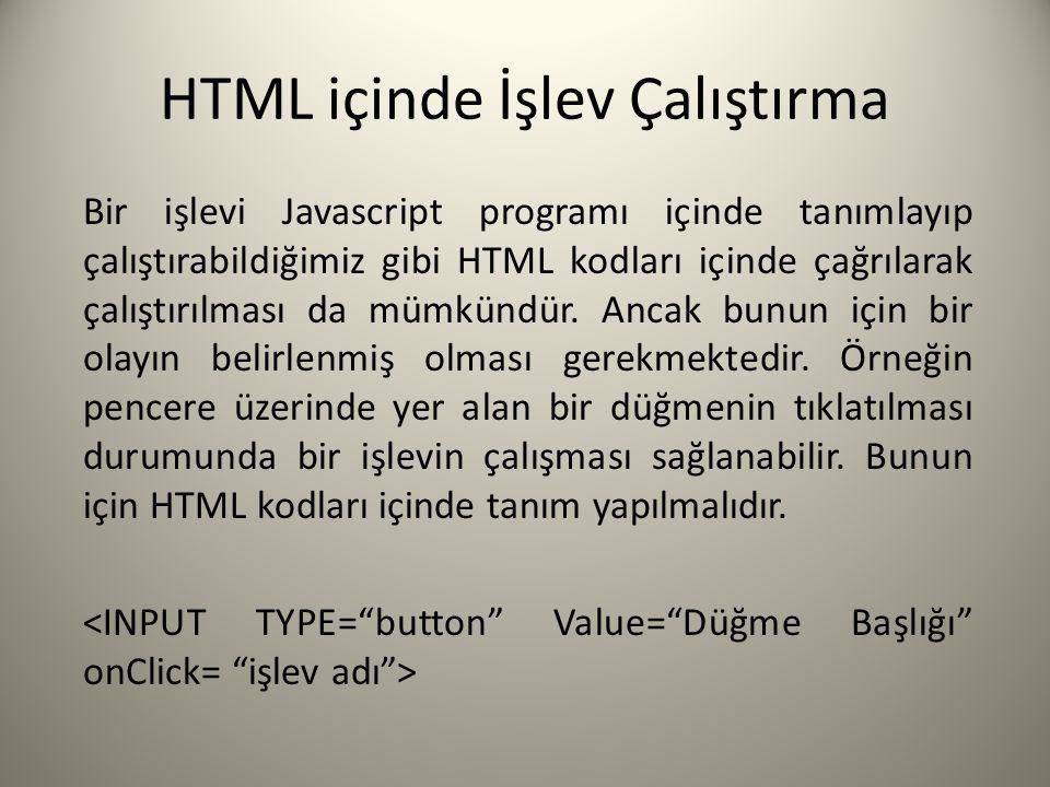 HTML içinde İşlev Çalıştırma Bir işlevi Javascript programı içinde tanımlayıp çalıştırabildiğimiz gibi HTML kodları içinde çağrılarak çalıştırılması d
