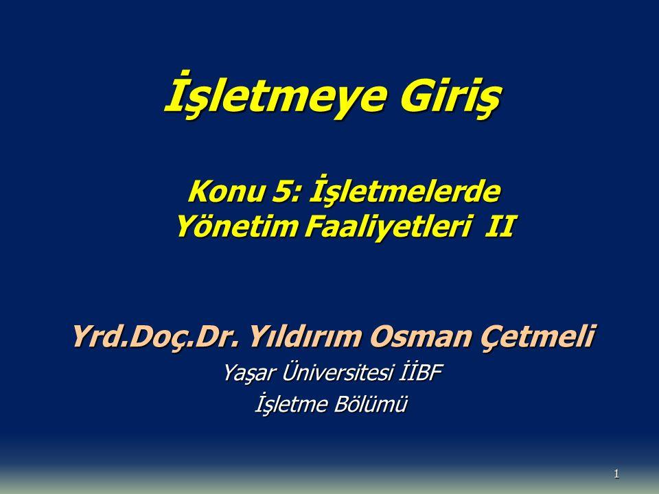 1 İşletmeye Giriş Konu 5: İşletmelerde Yönetim Faaliyetleri II Yrd.Doç.Dr. Yıldırım Osman Çetmeli Yaşar Üniversitesi İİBF İşletme Bölümü