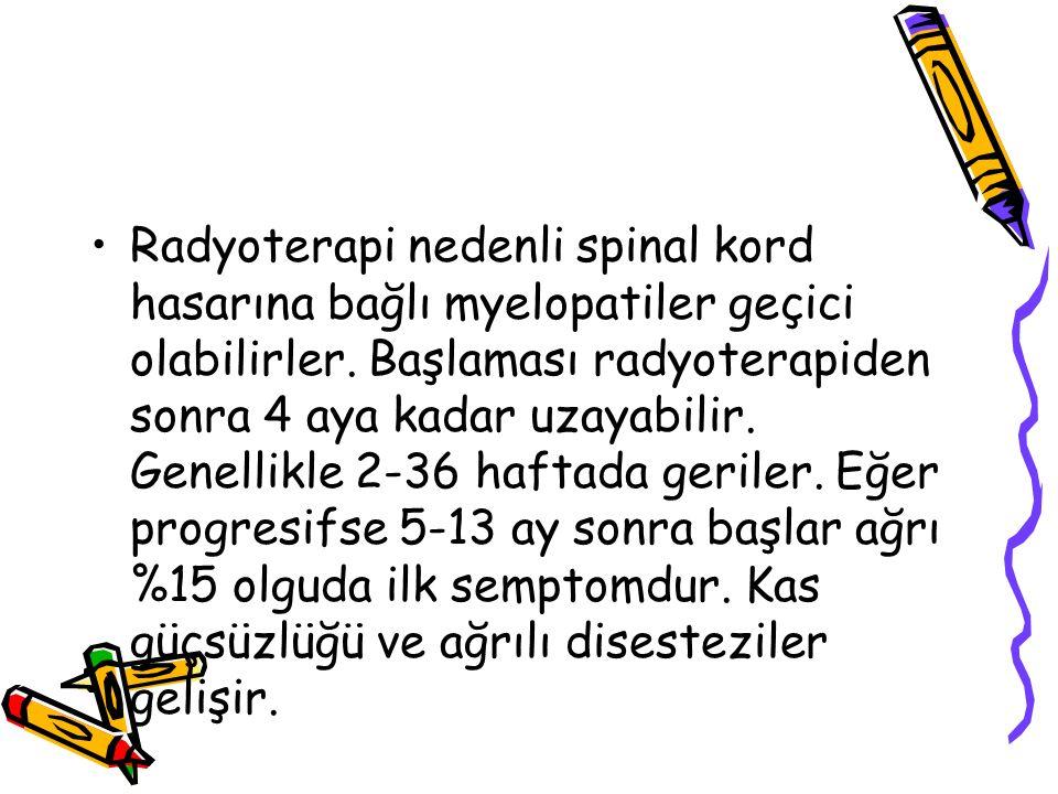 Radyoterapi nedenli spinal kord hasarına bağlı myelopatiler geçici olabilirler. Başlaması radyoterapiden sonra 4 aya kadar uzayabilir. Genellikle 2-36