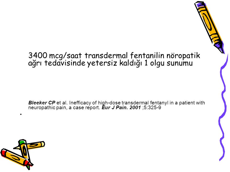 3400 mcg/saat transdermal fentanilin nöropatik ağrı tedavisinde yetersiz kaldığı 1 olgu sunumu Bleeker CP et al. Inefficacy of high-dose transdermal f
