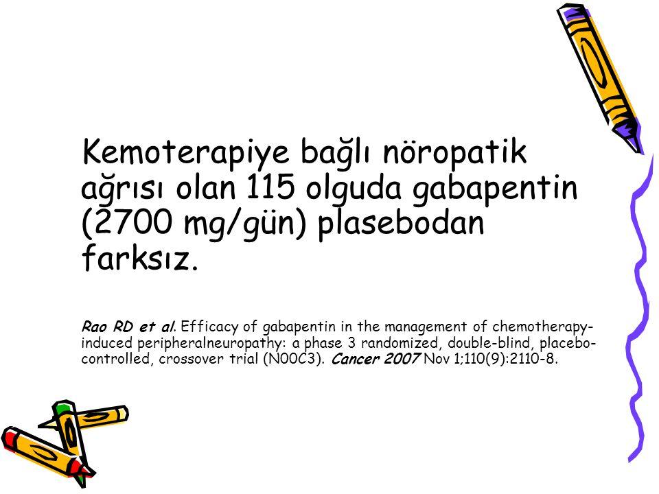 Kemoterapiye bağlı nöropatik ağrısı olan 115 olguda gabapentin (2700 mg/gün) plasebodan farksız. Rao RD et al. Efficacy of gabapentin in the managemen