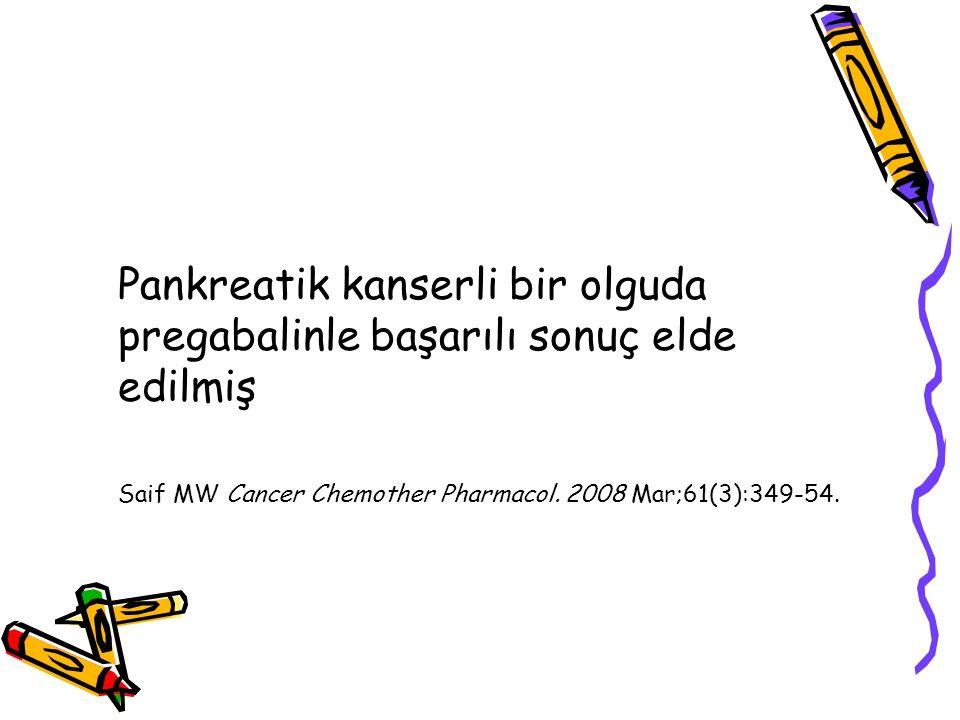 Pankreatik kanserli bir olguda pregabalinle başarılı sonuç elde edilmiş Saif MW Cancer Chemother Pharmacol. 2008 Mar;61(3):349-54.