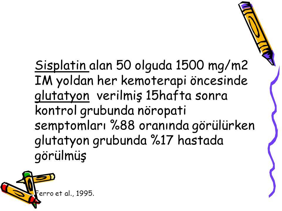 Sisplatin alan 50 olguda 1500 mg/m2 IM yoldan her kemoterapi öncesinde glutatyon verilmiş 15hafta sonra kontrol grubunda nöropati semptomları %88 oran