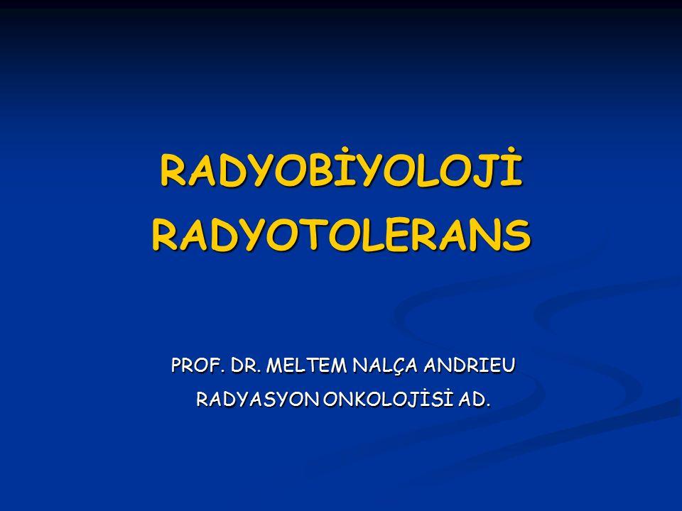 RADYOBİYOLOJİ RADYOTOLERANS PROF. DR. MELTEM NALÇA ANDRIEU RADYASYON ONKOLOJİSİ AD.