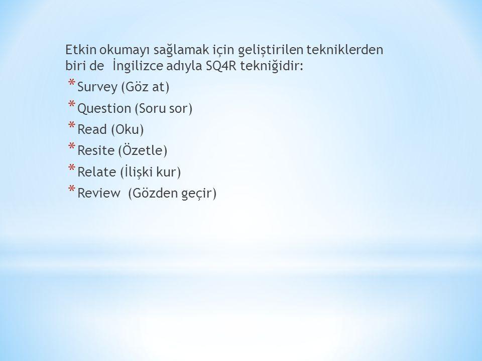 Etkin okumayı sağlamak için geliştirilen tekniklerden biri de İngilizce adıyla SQ4R tekniğidir: * Survey (Göz at) * Question (Soru sor) * Read (Oku) * Resite (Özetle) * Relate (İlişki kur) * Review (Gözden geçir)