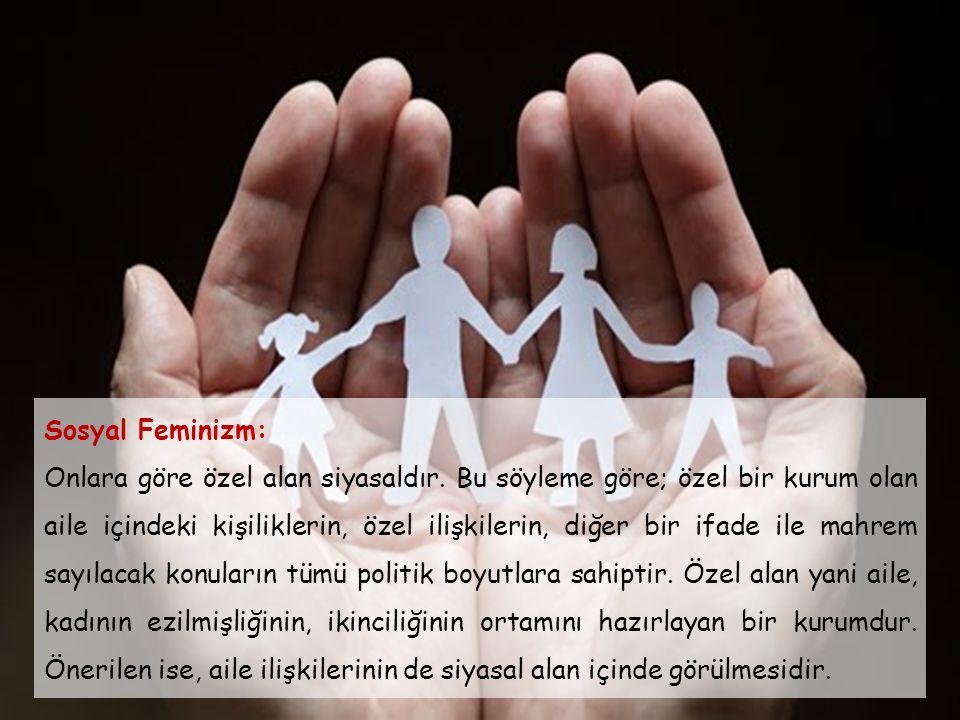 Sosyal Feminizm: Onlara göre özel alan siyasaldır. Bu söyleme göre; özel bir kurum olan aile içindeki kişiliklerin, özel ilişkilerin, diğer bir ifade
