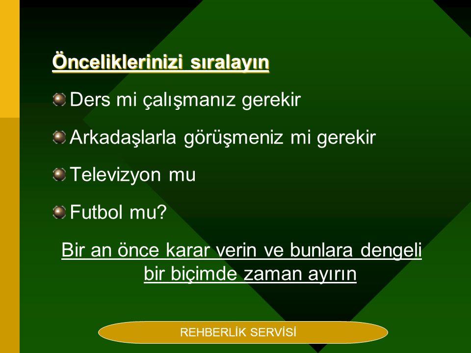 Rehberlik Servisi Hazırlayan Maruf BEÇENE Önceliklerinizi sıralayın Ders mi çalışmanız gerekir Arkadaşlarla görüşmeniz mi gerekir Televizyon mu Futbol mu.