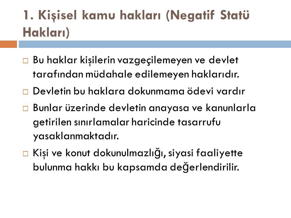 1. Kişisel kamu hakları (Negatif Statü Hakları)  Bu haklar kişilerin vazgeçilemeyen ve devlet tarafından müdahale edilemeyen haklarıdır.  Devletin b
