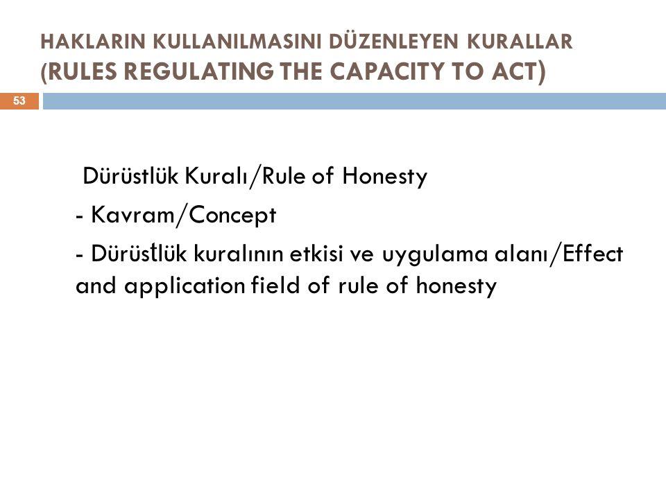 HAKLARIN KULLANILMASINI DÜZENLEYEN KURALLAR ( RULES REGULATING THE CAPACITY TO ACT ) 53 Dürüstlük Kuralı/Rule of Honesty - Kavram/Concept - Dürüs t lük kuralının etkisi ve uygulama alanı/Effect and application field of rule of honesty