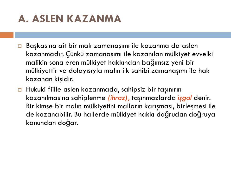 A. ASLEN KAZANMA  Başkasına ait bir malı zamanaşımı ile kazanma da aslen kazanmadır.