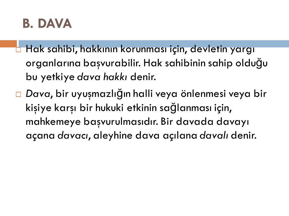B. DAVA  Hak sahibi, hakkının korunması için, devletin yargı organlarına başvurabilir.