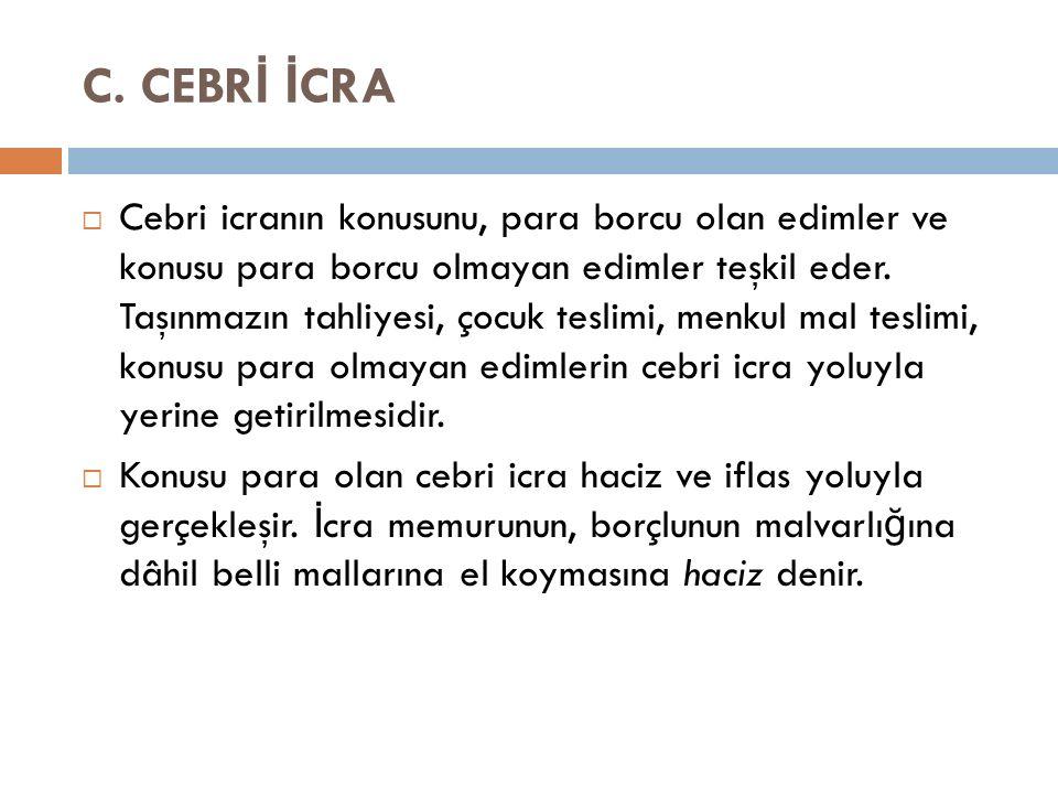 C. CEBR İ İ CRA  Cebri icranın konusunu, para borcu olan edimler ve konusu para borcu olmayan edimler teşkil eder. Taşınmazın tahliyesi, çocuk teslim