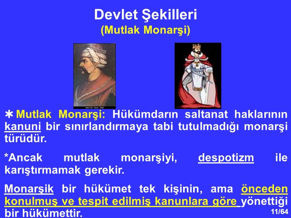 11/64 Devlet Şekilleri (Mutlak Monarşi)  Mutlak Monarşi: Hükümdarın saltanat haklarının kanuni bir sınırlandırmaya tabi tutulmadığı monarşi türüdür.
