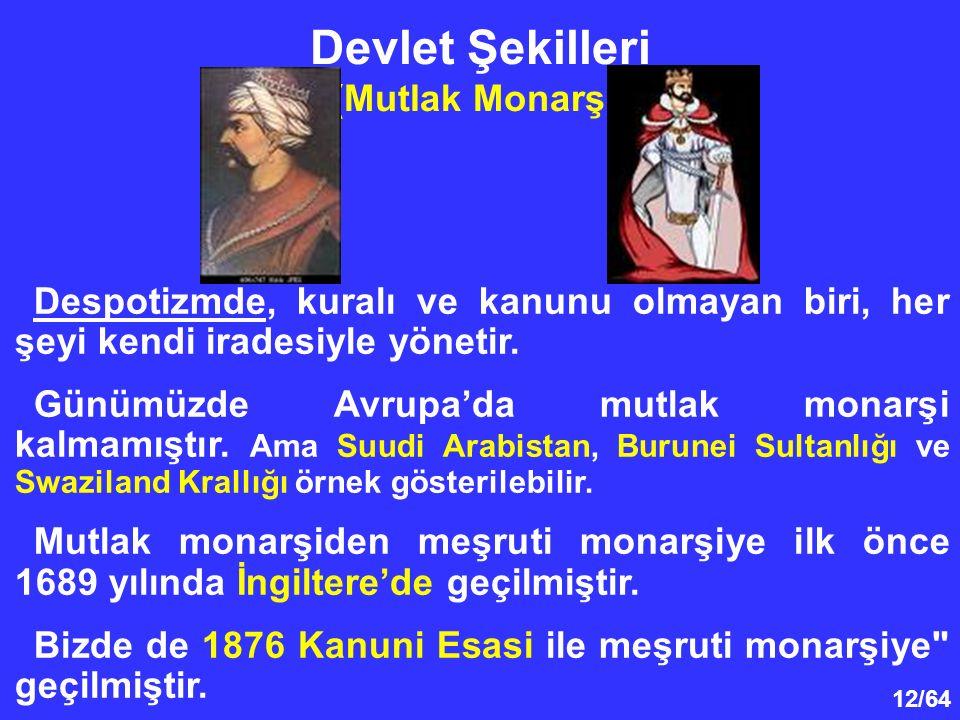 12/64 Devlet Şekilleri (Mutlak Monarşi) Despotizmde, kuralı ve kanunu olmayan biri, her şeyi kendi iradesiyle yönetir. Günümüzde Avrupa'da mutlak mona