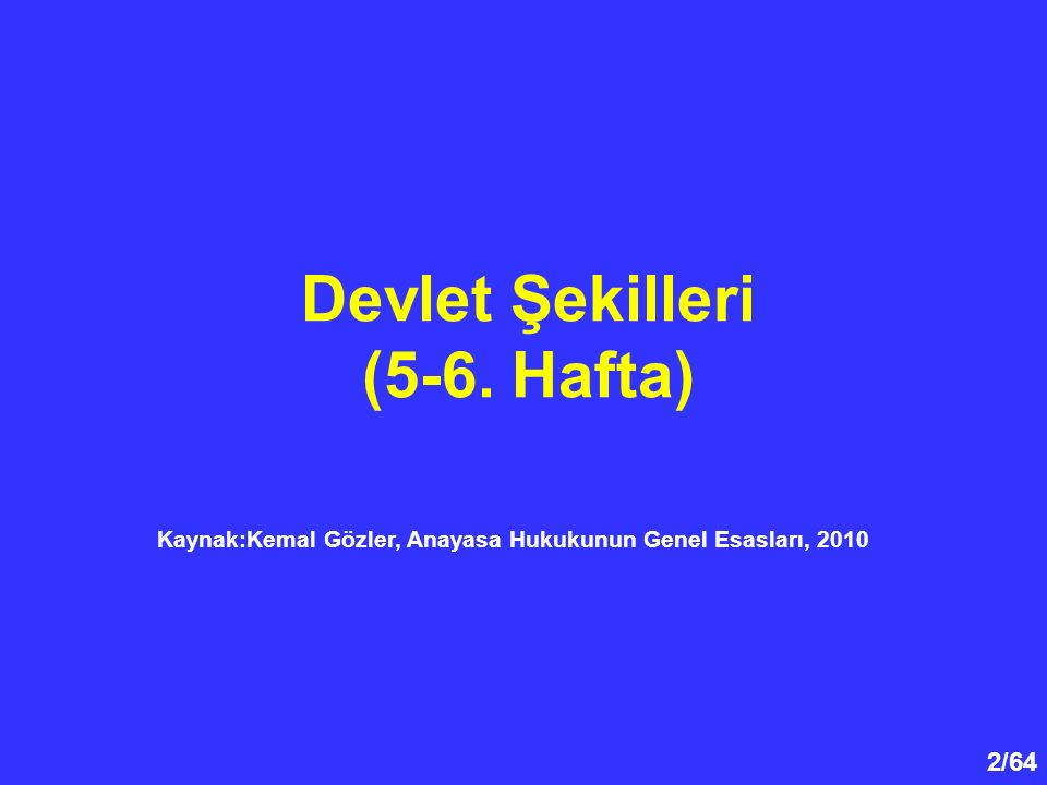2/64 Devlet Şekilleri (5-6. Hafta) Kaynak:Kemal Gözler, Anayasa Hukukunun Genel Esasları, 2010