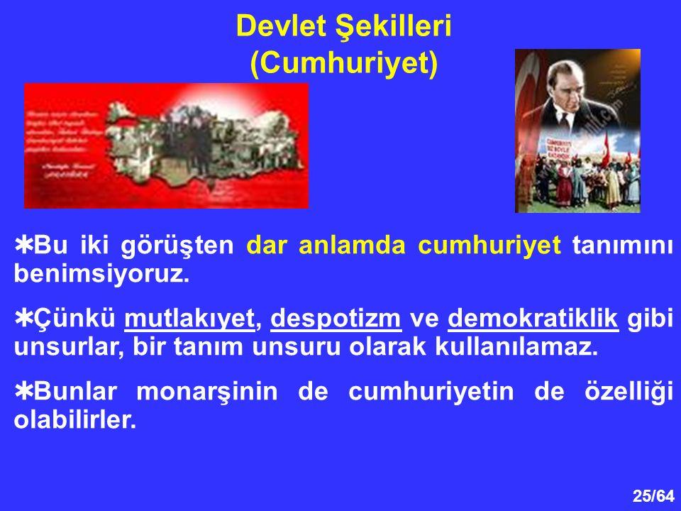 25/64  Bu iki görüşten dar anlamda cumhuriyet tanımını benimsiyoruz.  Çünkü mutlakıyet, despotizm ve demokratiklik gibi unsurlar, bir tanım unsuru o