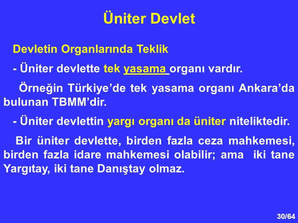 30/64 Devletin Organlarında Teklik - Üniter devlette tek yasama organı vardır. Örneğin Türkiye'de tek yasama organı Ankara'da bulunan TBMM'dir. - Ünit