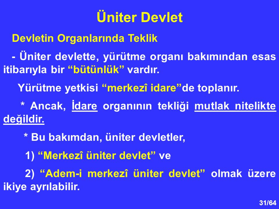 """31/64 Devletin Organlarında Teklik - Üniter devlette, yürütme organı bakımından esas itibarıyla bir """"bütünlük"""" vardır. Yürütme yetkisi """"merkezî idare"""""""
