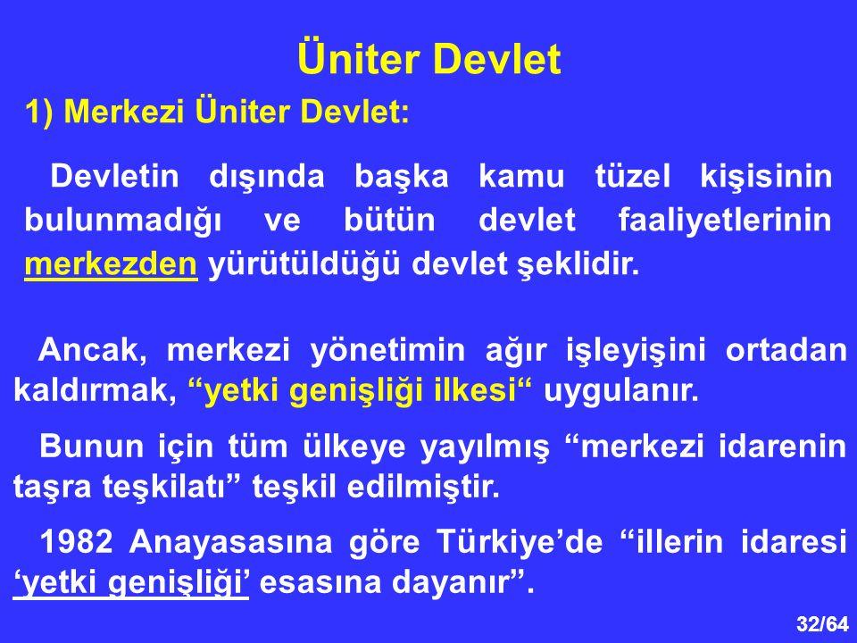 32/64 1) Merkezi Üniter Devlet: Devletin dışında başka kamu tüzel kişisinin bulunmadığı ve bütün devlet faaliyetlerinin merkezden yürütüldüğü devlet ş