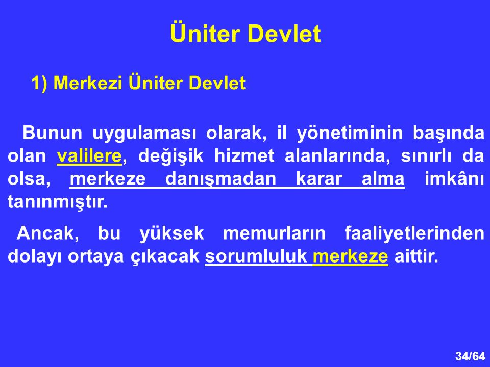 34/64 1) Merkezi Üniter Devlet Üniter Devlet Bunun uygulaması olarak, il yönetiminin başında olan valilere, değişik hizmet alanlarında, sınırlı da ols