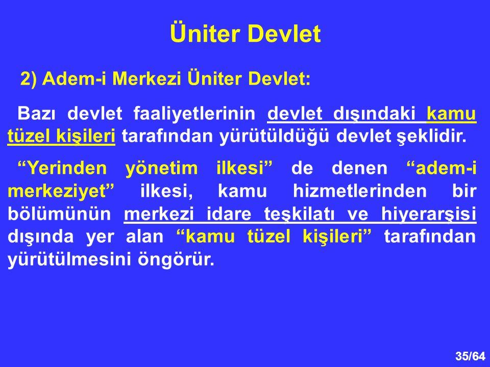35/64 Üniter Devlet 2) Adem-i Merkezi Üniter Devlet: Bazı devlet faaliyetlerinin devlet dışındaki kamu tüzel kişileri tarafından yürütüldüğü devlet şe