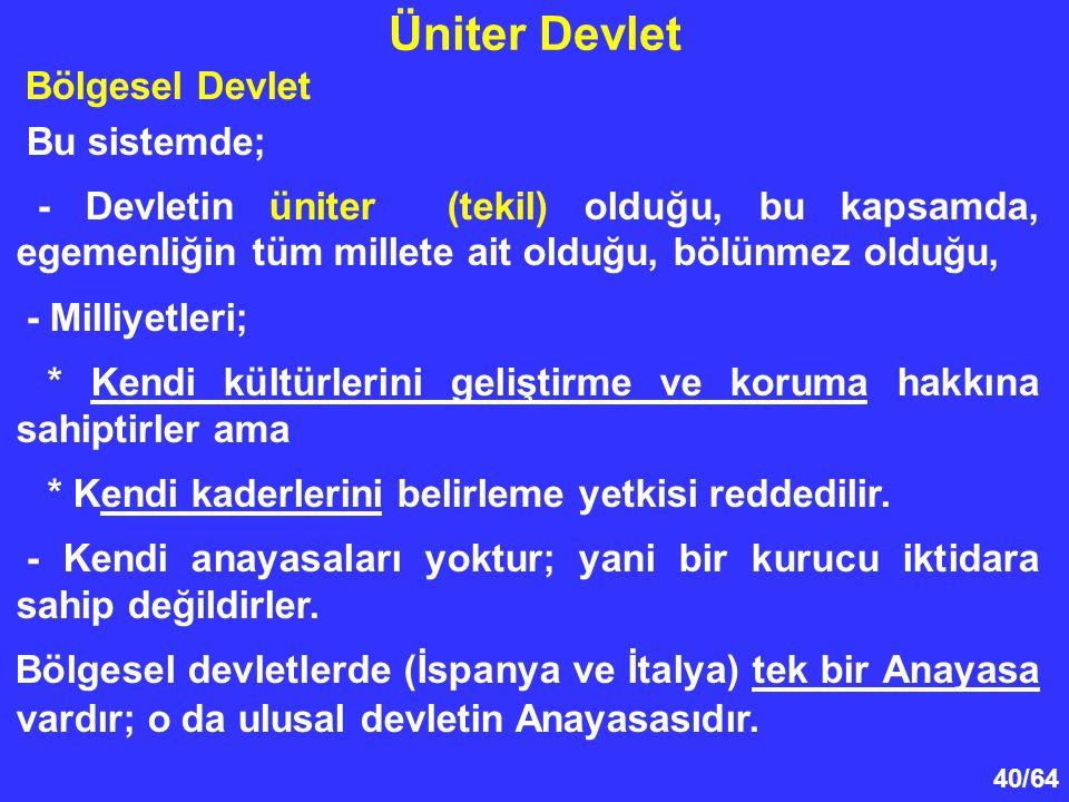 40/64 Üniter Devlet Bölgesel Devlet Bu sistemde; - Devletin üniter (tekil) olduğu, bu kapsamda, egemenliğin tüm millete ait olduğu, bölünmez olduğu, -