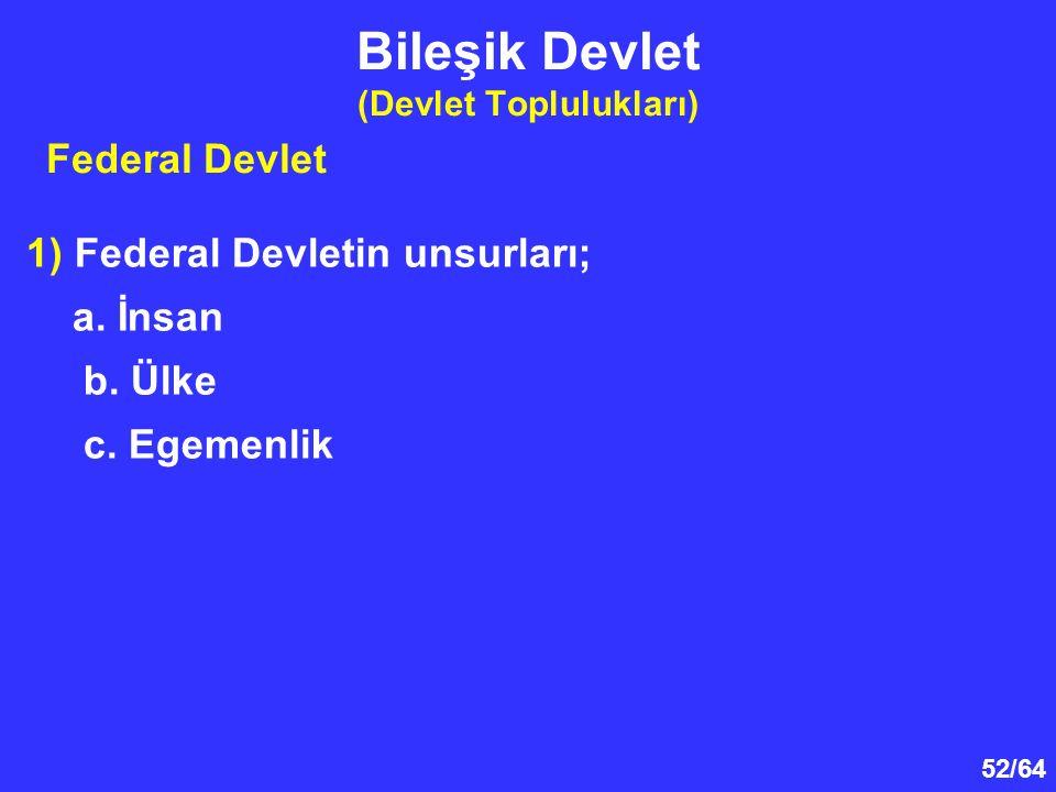 52/64 Bileşik Devlet (Devlet Toplulukları) 1) Federal Devletin unsurları; a. İnsan b. Ülke c. Egemenlik Federal Devlet